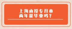 上海函授专升本两年能毕业吗?