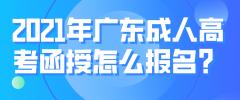 2021年广东成人高考函授怎么报名?