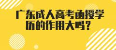 广东成人高考函授学历的作用大吗?