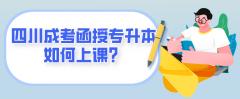 四川成考函授专升本如何上课?