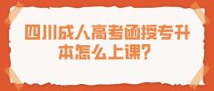 四川成人高考函授专升本怎么上课?
