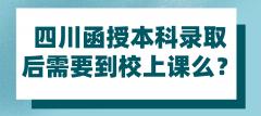 四川函授本科录取后需要到校上课么?