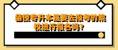 湖北函授专升本是要去报考的院校进行报名吗?
