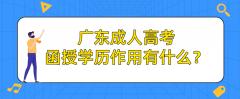 广东成人高考函授学历作用有什么?
