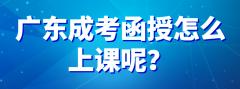 广东成考函授怎么上课呢?