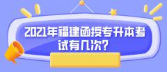 2021年福建函授专升本考试有几次?