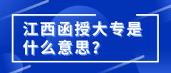 江西函授大专是什么意思?