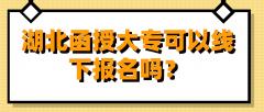湖北函授大专可以线下报名吗?