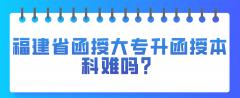 福建省函授大专升函授本科难吗?