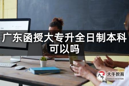 广东函授大专升全日制本科可以吗